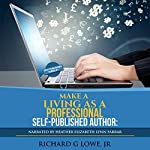 Make a Living as a Professional Self-Published Author: The Steps You Must Take to Create a Six Figure Writing Career, Make Money, and Build Your Readership | Richard G Lowe Jr