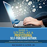 Make a Living as a Professional Self-Published Author: The Steps You Must Take to Create a Six Figure Writing Career, Make Money, and Build Your Readership