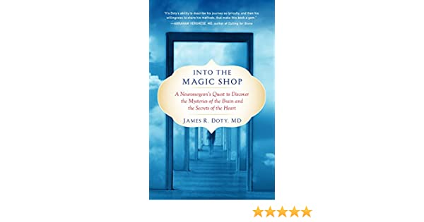 Into the Magic Shop: A Neurosurgeons Quest to Discover the Mysteries of the Brain and the Secrets of the Heart (English Edition) eBook: James Doty MD: ...