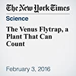 The Venus Flytrap, a Plant That Can Count | James Gorman