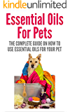 Essential Oils: Essential Oils For Pets - The Complete Guide On How To Use Essential Oils For Your Pet (Aromatherapy, Pets, Natural Remedies, Pet Care)