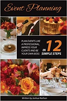 Event Planning: Plan Events Like a Professional, Impress Your Clients and be Your Own Boss in 12 Simple Steps by Joshua Nathan (2016-06-28)