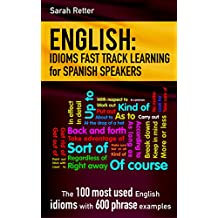 ENGLISH: IDIOMS FAST TRACK LEARNING FOR SPANISH SPEAKERS: The 100 most used English idioms with 600 phrase examples. (SPANISH: FAST TRACK LEARNING FOR ENGLISH SPEAKERS  Book 5)