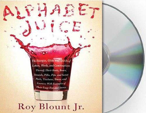 Alphabet Juice: The Energies, Gists, and Spirits of Letters, Words, and Combinations Thereof; Their Roots, Bones, Innards, Piths, Pips [ALPHABET JUICE              4D]