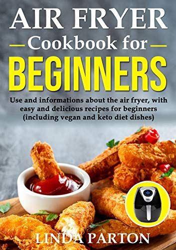 Air Fryer Cookbook for Beginners: Use and informations about the air fryer, with easy and delicious recipes for beginners (including vegan and keto diet dishes). by Linda Parton