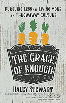 The Grace of Enough: Pursuing Less and Living More in a Throwaway Culture by [Stewart, Haley]