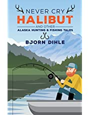 Never Cry Halibut: and Other Alaska Hunting and Fishing Tales
