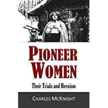 Pioneer Women, Their Trials and Heroism: True Accounts of Western Frontier Life and Struggle in the Most Heroic Age of America (1875)