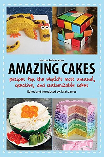 Amazing Cakes: Recipes for the World's Most Unusual, Creative, and Customizable Cakes by Instructables.com