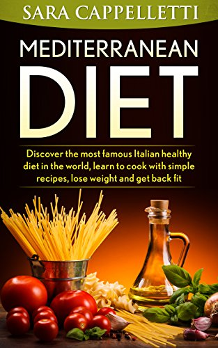 The Mediterranean diet: Discover the most famous Italian healthy diet in the world, learn to cook with simple recipes, lose weight and get back fit. by Sara Cappelletti