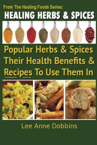 Healing Herbs and Spices: The Most Popular Herbs And Spices, Their Culinary and Medicinal Uses and Recipes to Use Them In (Healing Foods) (Best Dishes For Everyday Use)