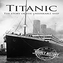 Titanic: The Story of the Unsinkable Ship Audiobook by Hourly History Narrated by John Riddle
