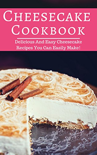 Cheesecake Cookbook: Delicious And Easy Cheesecake Recipes You Can Easily Make! (Baking Cookbook Book 1) by Carol Rice