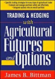 Trading and Hedging with Agricultural Futures and Options, James B. Bittman, 1592803296