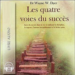 Les quatre voies du succès - Ayez du succès dans la vie en utilisant la discipline, la sagesse, l'amour inconditionnel et le lâcher prise | Livre audio