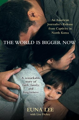 The World Is Bigger Now: An American Journalist's Release from Captivity in North Korea . . . A Remarkable Story of Faith, Family, and Forgiveness cover