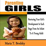 Parenting Girls: Nurturing Your Girl's Development in Each Stage from an Infant to a Young Adult   Maria T. Brodsky