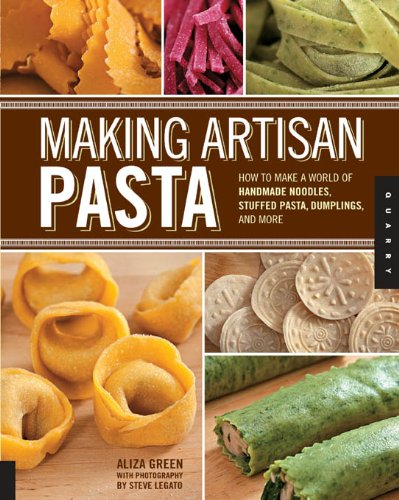 Making Artisan Pasta: How to Make a World of Handmade Noodles, Stuffed Pasta, Dumplings, and More by [Green, Aliza, Legato, Steve, Casella, Cesare]