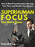 Superhuman Focus: How to Beat Procrastination, Manage Your Time, and Double Your Output - GET MORE DONE.