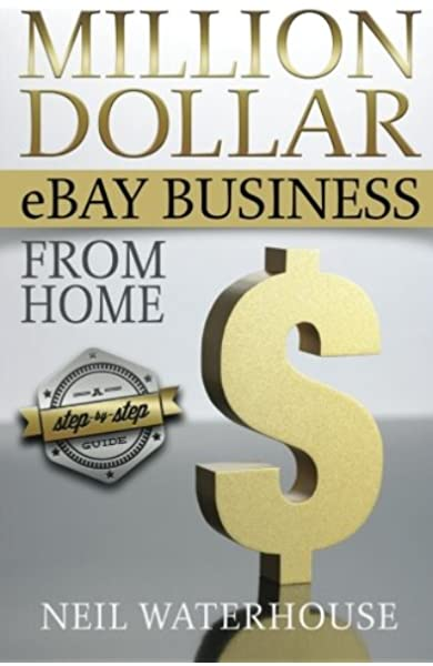 Million Dollar Ebay Business From Home A Step By Step Guide Million Dollar Ebay Business From Home A Step By Step Guide Neil Waterhouse 9780987385505 Amazon Com Books