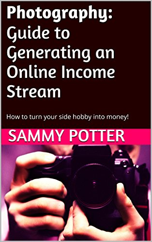 Photography: Guide to Generating an Online Income Stream: How to turn your side hobby into money!