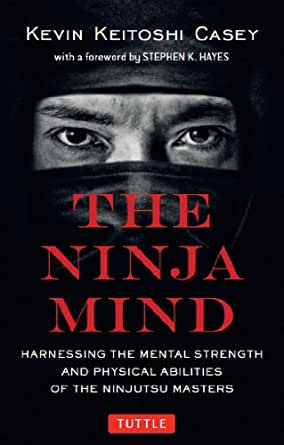 Ninja Mind: Harnessing the Mental Strength and Physical Abilities of the Ninjutsu Masters