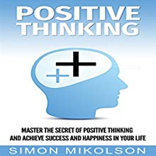 Positive Thinking: Change Your Attitude with Positive Thinking and Achieve Success and Happiness in Your Life Audiobook by Simon Mikolson Narrated by Ronald Fox