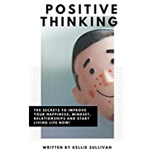 Positive Thinking : The Secrets To Improve Your Happiness, Mindset, Relationships, and Start Living Life Now!