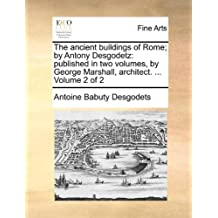 The ancient buildings of Rome; by Antony Desgodetz: published in two volumes, by George Marshall, architect. ... Volume 2 of 2 by Antoine Babuty Desgodets (2010-06-09)