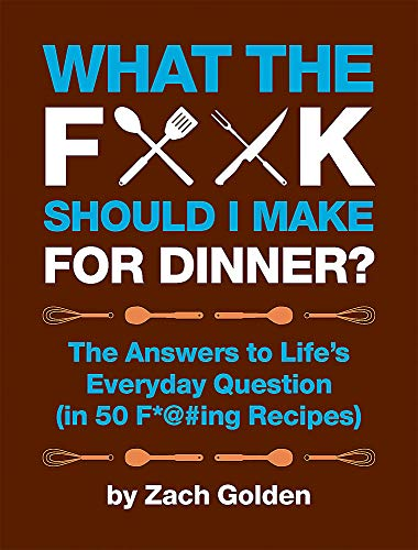What the F*@# Should I Make for Dinner?: The Answers to Life's Everyday Question (in 50 F*@#ing Recipes) (Best Christmas Gifts For Foodies)