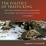 The Politics of Trafficking: The First International Movement to Combat the Sexual Exploitation of Women | Stephanie Limoncelli