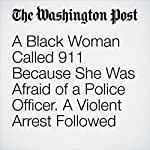A Black Woman Called 911 Because She Was Afraid of a Police Officer. A Violent Arrest Followed | Amy B Wang