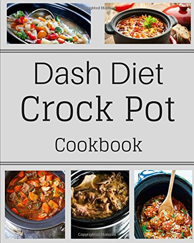 Dash Diet Crock Pot Cookbook: Easy and Wholesome Dash Diet Recipes to Satisfy your Healthy Appetite! by Lisa Harrington