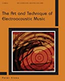 The Art and Technique of Electroacoustic Music, Elsea, Peter, 0895797410