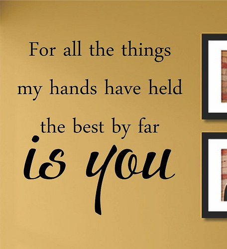 For all the things my hands have held the best by far is you Vinyl Wall Art Decal Sticker (Of All The Things My Hands Have Held)