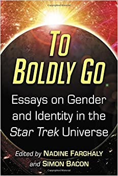 To Boldly Go: Essays on Gender and Identity in the Star Trek Universe [6/8/2017] Nadine Farghaly