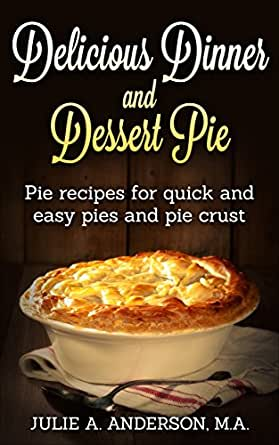Delicious Dinner And Dessert Pie Pie Recipes For Quick And Easy Pies And Pie Crust Food And Nutrition Series Book 9 Kindle Edition By Anderson Julie A Zborower Joyce Cookbooks Food