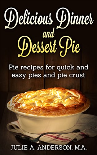Delicious Dinner and Dessert Pie: Pie recipes for quick and easy pies and pie crust (Food and Nutrition Series Book 9) ()