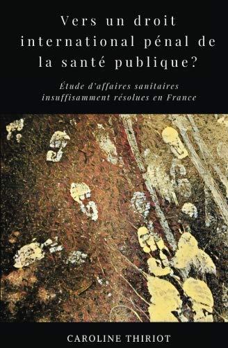 Vers un droit international penal de la sante publique?: Etude d'affaires sanitaires insuffisament resolues en France (French Edition)