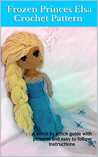 Frozen Princess Elsa Crochet Pattern: A stitch by stitch guide with pictures and easy to follow instructions by [Buckhouse, Sarah Beth]