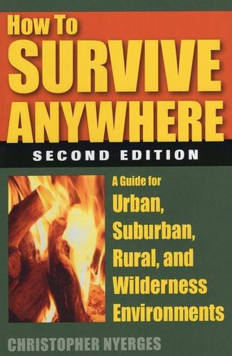 How to Survive Anywhere: A Guide for Urban, Suburban, Rural, and Wilderness -