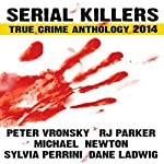 Serial Killers True Crime Anthology 2014: Annual Anthology (Volume 1) | Dane Ladwig,RJ Parker,Michael Newton,R. J. Parker Publishing,Sylvia Perrini,Peter Vronsky