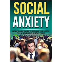 Social Anxiety: Ultimate Guide On How To Overcome Your Fear Of Being Judged By Other People. (Overcome Shyness, treatment, Relief, social anxiety disorder, phobia)