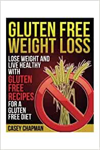 Gluten Free Weight Loss: Lose Weight and Live Healthy with ...