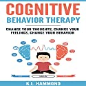 Cognitive Behavior Therapy: Change Your Thoughts, Change Your Feelings, Change Your Behavior Audiobook by K. L. Hammond Narrated by Michael Hatak