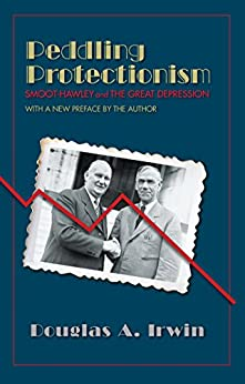 Peddling Protectionism: Smoot-Hawley and the Great Depression by [Irwin, Douglas A.]