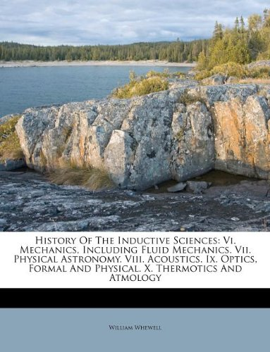 Download History Of The Inductive Sciences: Vi. Mechanics, Including Fluid Mechanics. Vii. Physical Astronomy. Viii. Acoustics. Ix. Optics, Formal And Physical. X. Thermotics And Atmology PDF
