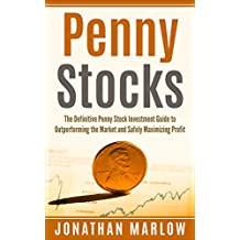 Penny Stocks: The Definitive Penny Stock Investment Guide to Outperforming the Market and Safely Maximizing Profit (Penny Stocks, penny stocks for beginners, penny stock investing, stock trading)