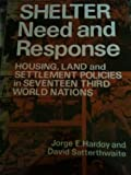 Shelter : Need and Response - Housing, Land and Settlement Policies in Seventeen Third World Nations, Hardoy, Jorge E. and Satterthwaite, David, 0471279196