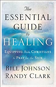 The Essential Guide to Healing: Equipping All Christians to Pray for the Sick (English Edition)